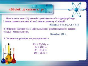 «Біліміңді сынап көр» 1. Массасы 8 г. мыс (ІІ) оксидін сутекпен тотықсызданды