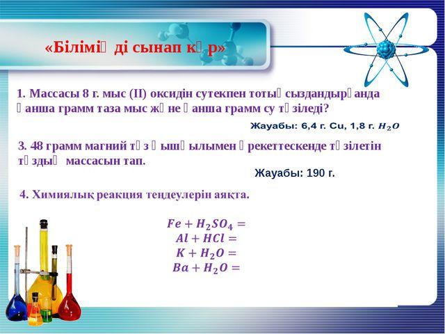 «Біліміңді сынап көр» 1. Массасы 8 г. мыс (ІІ) оксидін сутекпен тотықсызданды...