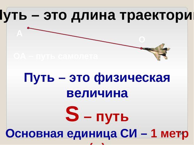 Путь – это длина траектории А О ОА – путь самолета Путь – это физическая вели...