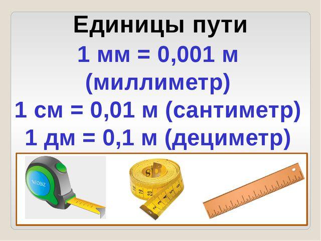 Единицы пути 1 мм = 0,001 м (миллиметр) 1 см = 0,01 м (сантиметр) 1 дм = 0,1...