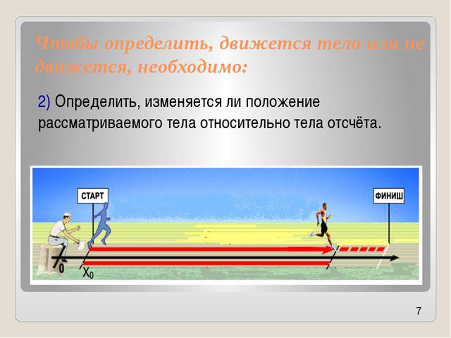 Чтобы определить, движется тело или не движется, необходимо: 2) Определить, и...