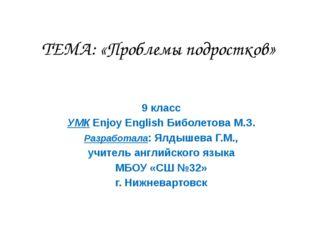 ТЕМА: «Проблемы подростков» 9 класс УМК Enjoy English Биболетова М.З. Разрабо