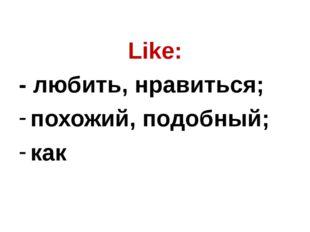 Like: - любить, нравиться; похожий, подобный; как