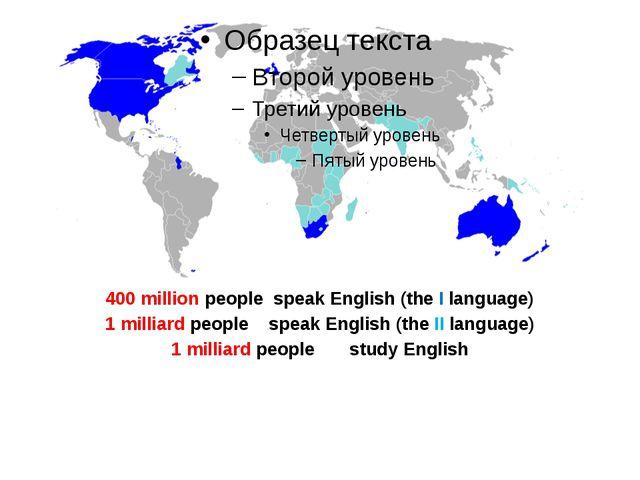 400 million people speak English (the I language) 1 milliard people speak Eng...