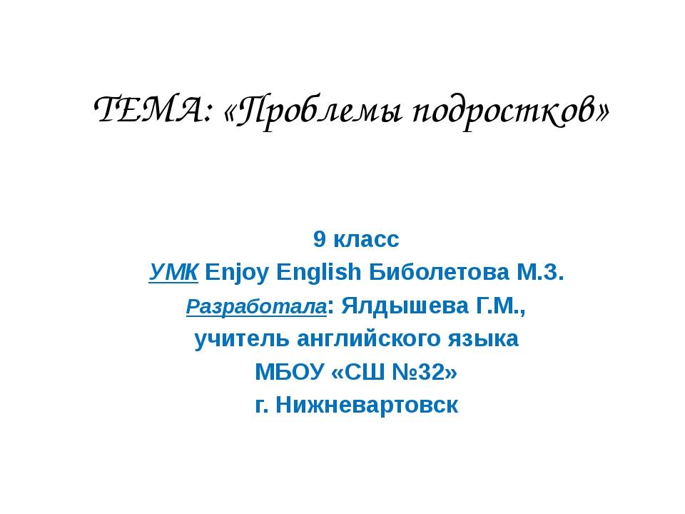 ТЕМА: «Проблемы подростков» 9 класс УМК Enjoy English Биболетова М.З. Разрабо...