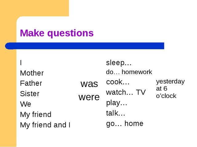 Make questions I Mother Father Sister We My friend My friend and I was were...
