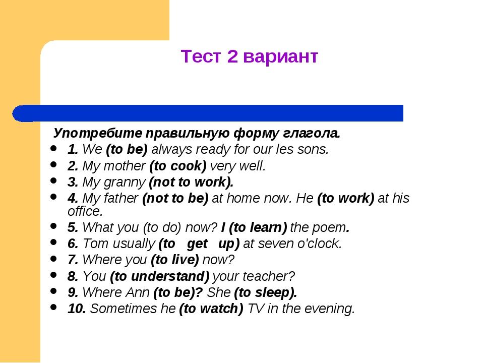 Тест 2 вариант Употребите правильную форму глагола. 1. We (to be) always read...