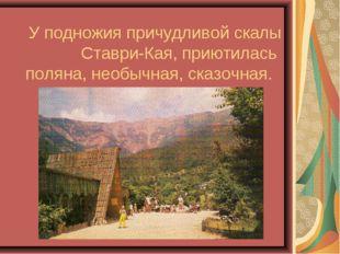 У подножия причудливой скалы Ставри-Кая, приютилась поляна, необычная, сказоч