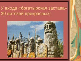 У входа «богатырская застава» 30 витязей прекрасных!