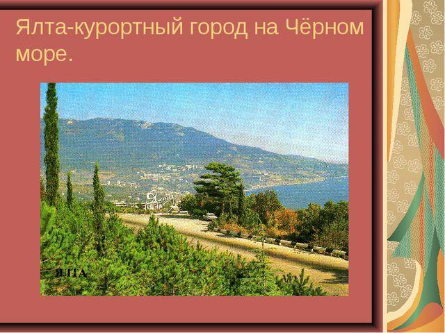 Ялта-курортный город на Чёрном море.