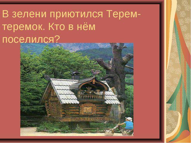 В зелени приютился Терем-теремок. Кто в нём поселился?