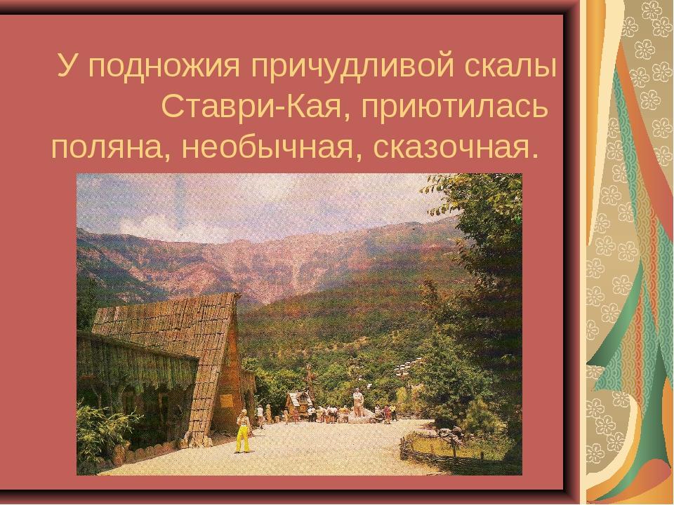 У подножия причудливой скалы Ставри-Кая, приютилась поляна, необычная, сказоч...