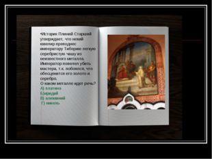 Историк Плиний Старший утверждает, что некий ювелир преподнес императору Тибе