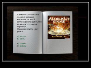 Алхимики считали этот элемент матерью металлов, основой философского камня. О
