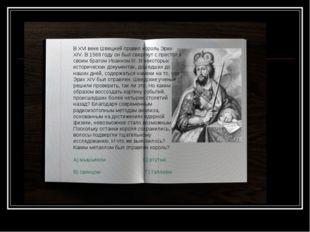 В XVI веке Швецией правил король Эрих XIV. В 1568 году он был свергнут с прес
