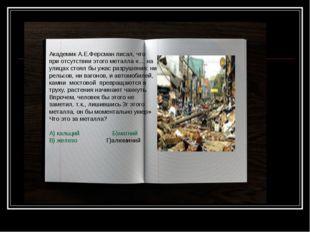 Академик А.Е.Ферсман писал, что при отсутствии этого металла «… на улицах сто