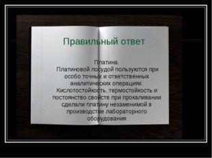 Правильный ответ Платина. Платиновой посудой пользуются при особо точных и от