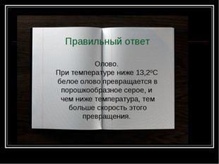 Правильный ответ Олово. При температуре ниже 13,20С белое олово превращается