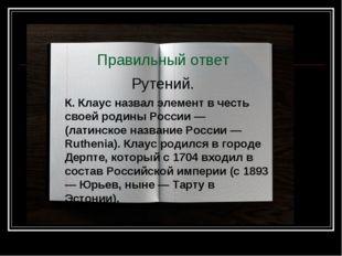 Правильный ответ Рутений. К. Клаус назвал элемент в честь своей родины России