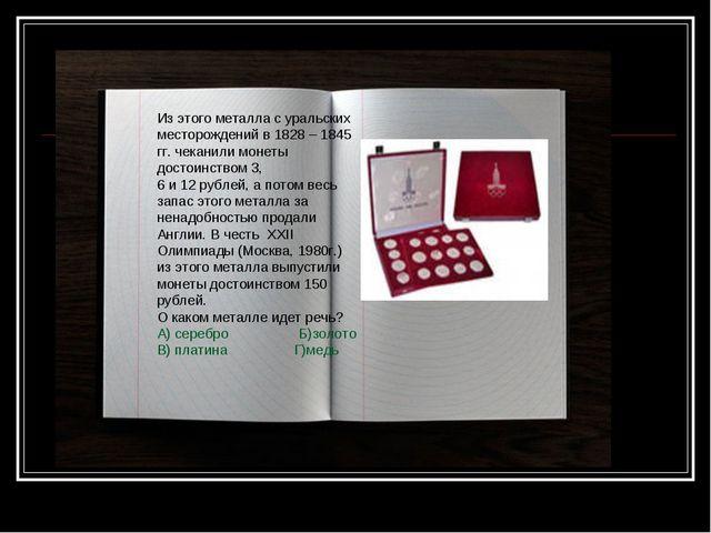 Из этого металла с уральских месторождений в 1828 – 1845 гг. чеканили монеты...