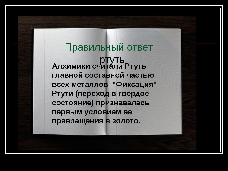 Правильный ответ ртуть Алхимики считали Ртуть главной составной частью всех м...
