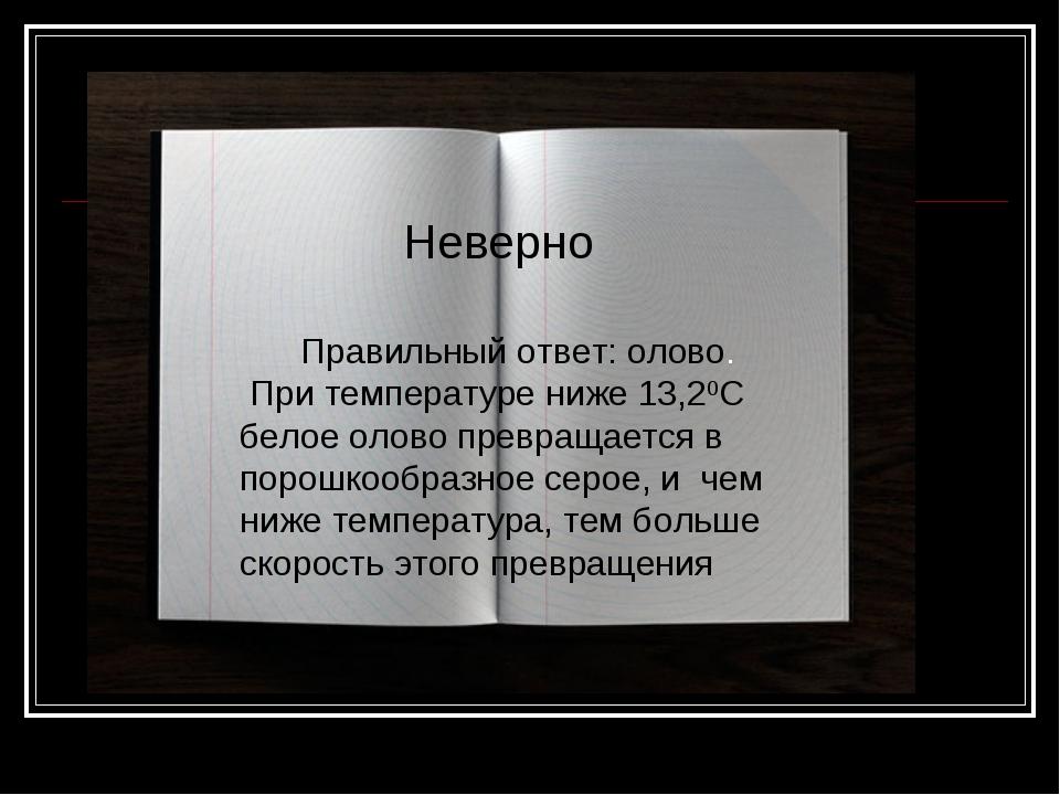 Неверно Правильный ответ: олово. При температуре ниже 13,20С белое олово прев...