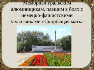 Мемориал уральским алюминщикам, павшим в боях с немецко-фашистскими захватчи