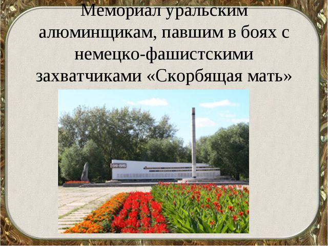 Мемориал уральским алюминщикам, павшим в боях с немецко-фашистскими захватчи...