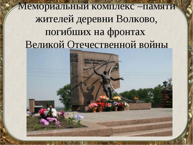 Мемориальный комплекс –памяти жителей деревни Волково, погибших на фронтах В...