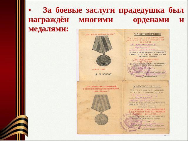 За боевые заслуги прадедушка был награждён многими орденами и медалями: