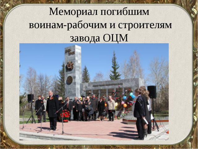 Мемориал погибшим воинам-рабочим и строителям завода ОЦМ