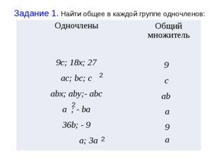 Задание 1. Найти общее в каждой группе одночленов: 2 2 2 9 с ab a 9 a Одночле