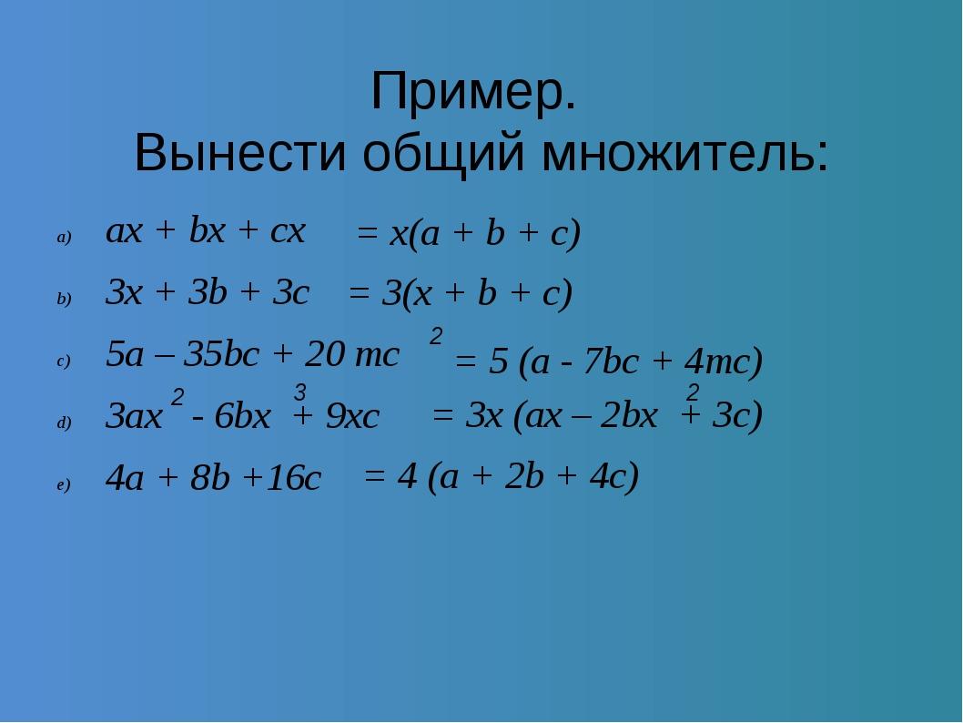 Пример. Вынести общий множитель: ax + bx + cx 3x + 3b + 3c 5a – 35bc + 20 mc...