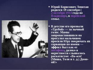 Юрий Борисович Левитан родился 19сентября (2 октября 1914 года во Владимире,