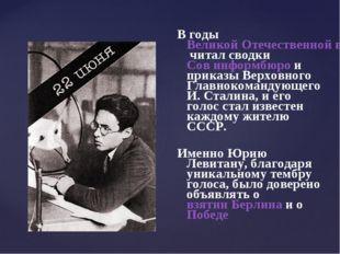 В годы Великой Отечественной войны 1941—1945 читал сводки Сов информбюро и п