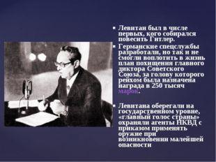 Левитан был в числе первых, кого собирался повесить Гитлер. Германские спецсл