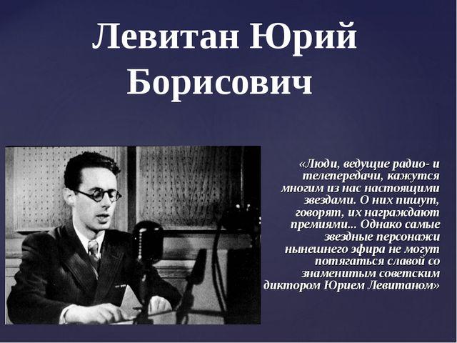 Левитан Юрий Борисович «Люди, ведущие радио- и телепередачи, кажутся многим и...