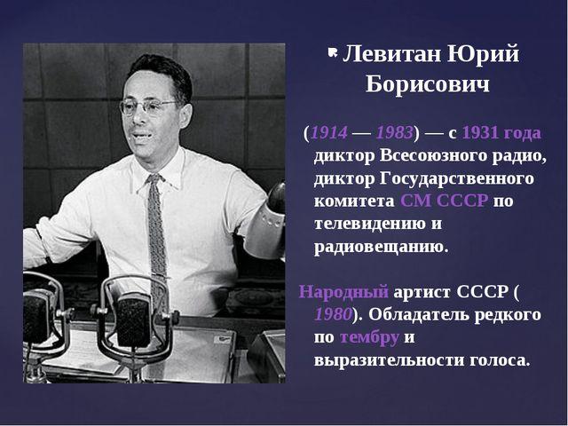 Левитан Юрий Борисович (1914— 1983)— с 1931 года диктор Всесоюзного радио,...