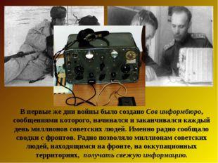 В первые же дни войны было создано Сов информбюро, сообщениями которого, начи