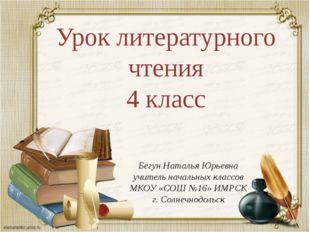 Урок литературного чтения 4 класс Бегун Наталья Юрьевна учитель начальных кла