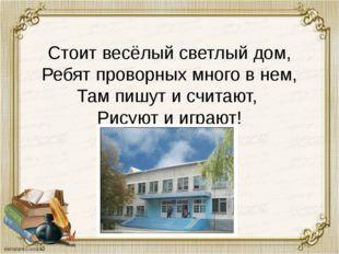 Стоит весёлый светлый дом, Ребят проворных много в нем, Там пишут и считают,