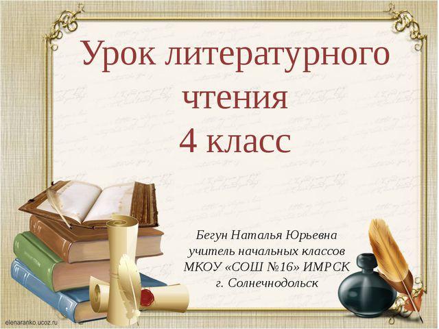 Урок литературного чтения 4 класс Бегун Наталья Юрьевна учитель начальных кла...