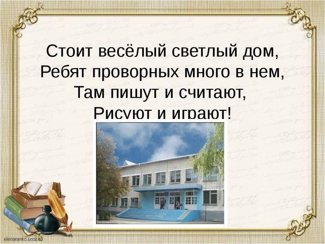 Стоит весёлый светлый дом, Ребят проворных много в нем, Там пишут и считают,...