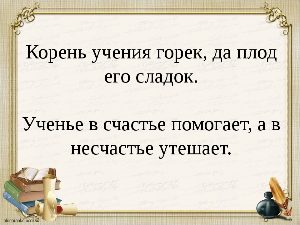 Корень учения горек, да плод его сладок. Ученье в счастье помогает, а в несча...