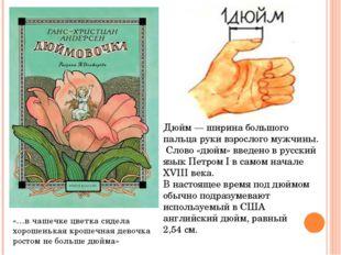 Дюйм— ширина большого пальца руки взрослого мужчины. Слово «дюйм» введено в
