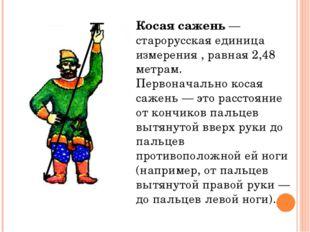 Косая сажень — старорусская единица измерения , равная 2,48 метрам. Первонача