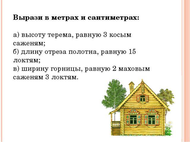 Вырази в метрах и сантиметрах: а) высоту терема, равную 3 косым саженям; б) д...