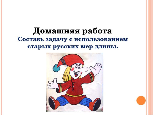 Домашняя работа Составь задачу с использованием старых русских мер длины.