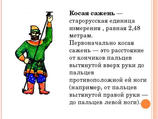 Косая сажень — старорусская единица измерения , равная 2,48 метрам. Первонача...