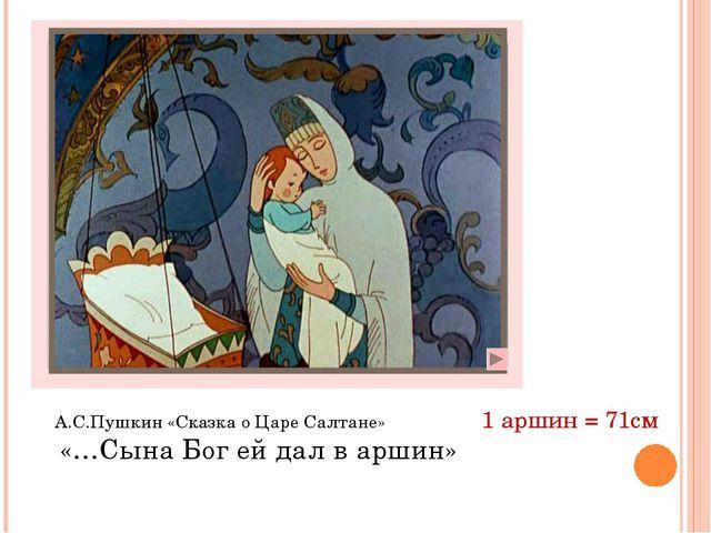 А.С.Пушкин «Сказка о Царе Салтане» «…Сына Бог ей дал в аршин» 1 аршин = 71см